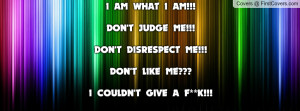 AM WHAT I AM!!!DON'T JUDGE ME!!!DON'T DISRESPECT ME!!!DON'T LIKE ME ...