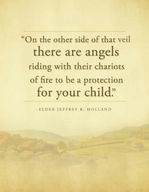 ... of the veil there are angels protecting your child | Jeffrey R Holland