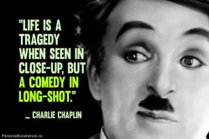 "... when seen in close-up, but a comedy in long-shot."" ~ Charlie Chaplin"