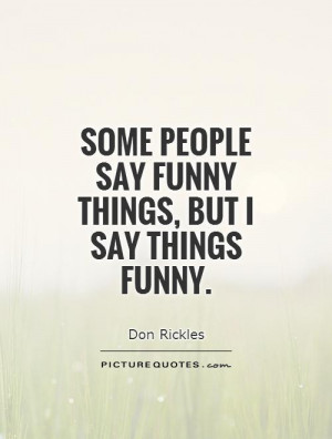 Some people say funny things, but I say things funny. Picture Quote #1