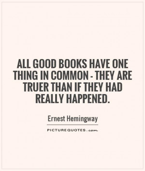 All good books have one thing in common - they are truer than if they ...