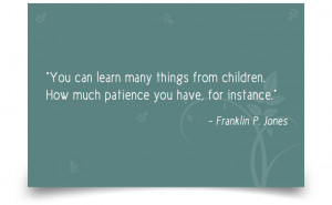 "... . How much patience you have, for instance."" -Franklin P. Jones"