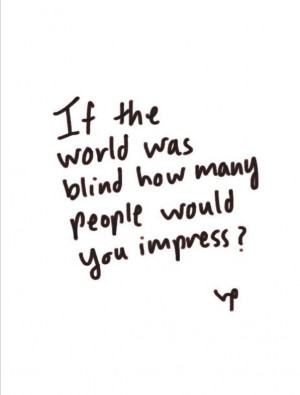 If the world was blind how many people would you impress? Inspiration ...