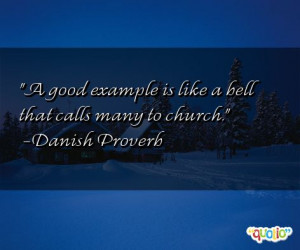 good example is like a bell that calls many to church. -Danish ...