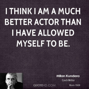 think I am a much better actor than I have allowed myself to be.