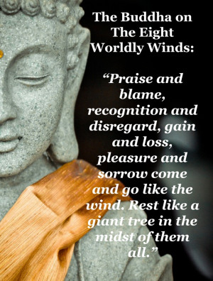 Praise and blame, recognition and disregard, gain and loss, pleasure ...