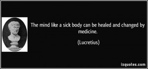 The mind like a sick body can be healed and changed by medicine ...