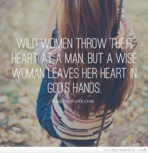 Wild women throw their heart at a man, but a wise woman leaves her ...