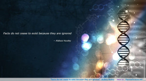 """Facts do not cease to exist because they are ignored"""" -Aldous Huxley ..."""