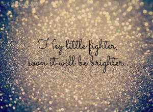 Hey little fighter, soon it will be brighter