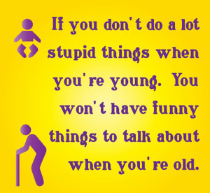 Navigation Home > Funny Quotes > Have Fun When You're Young