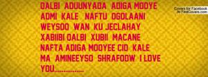 ... nafta Adiga Mooyee Cid kale Ma Amineeyso shrafoow I LOVE YOU
