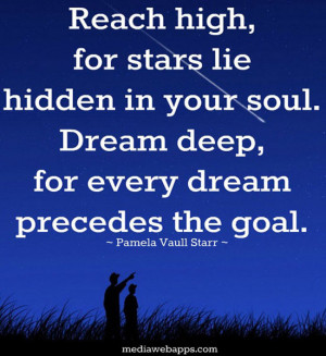 Reach high, for the stars lie hidden in your soul. Dream deep, for ...