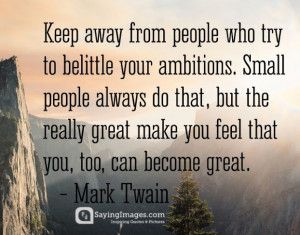 Keep away from people who try to belittle your ambitions. Small people ...