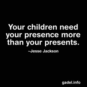 ... children need your presence more than your presents. Jesse Jackson