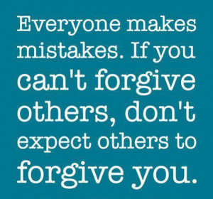 makes mistake, if you can't forgive others, don't expect others ...