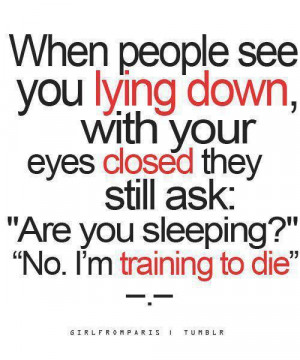 When people see you lying down, with your eyes closed they still ask ...