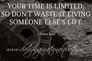 ... is limited, so don't waste it living someone else's life. ~ Steve Jobs