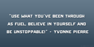 """... as fuel, believe in yourself and be unstoppable!"""" – Yvonne Pierre"""