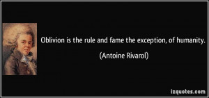 Oblivion is the rule and fame the exception, of humanity. - Antoine ...