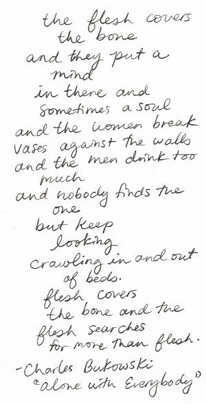 """... for more than flesh–Charles Bukowski, """"Alone with Everybody"""