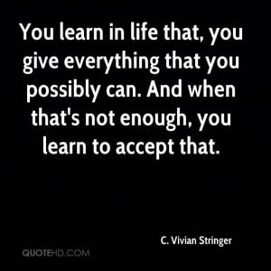 You learn in life that, you give everything that you possibly can. And ...