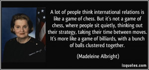 lot of people think international relations is like a game of chess ...