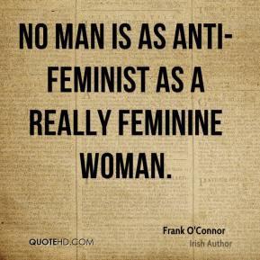 Frank O'Connor - No man is as anti-feminist as a really feminine woman ...