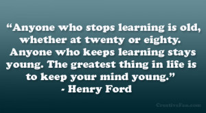 "... greatest thing in life is to keep your mind young."" – Henry Ford"