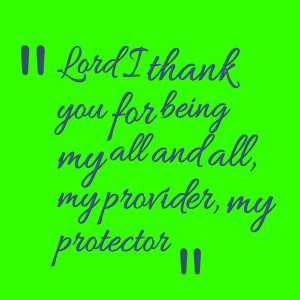 Quotes Picture: lord i thank you for being my all and all, my provider ...