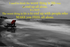... worst thing in life-to end up with people who make you feel all alone