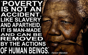 Poverty is not an accident like slavery and apartheid it is man-made ...