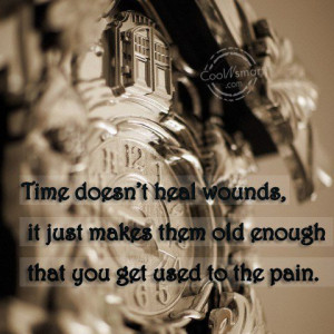 Pain Quote: Time doesn't heal wounds, it just makes...