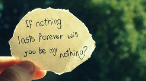 If nothing lasts forever, will you be my nothing?