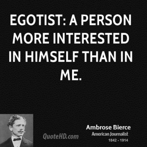 Egotist: a person more interested in himself than in me.