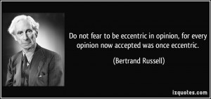 Do not fear to be eccentric in opinion, for every opinion now accepted ...