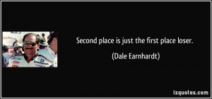 Second place is just the first place loser. - Dale Earnhardt