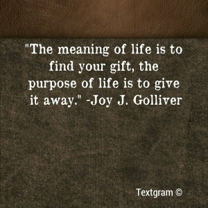 The meaning of life is to find your gift, the purpose of life is to ...