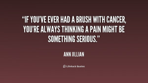 If you've ever had a brush with cancer, you're always thinking a pain ...