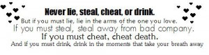 Never lie, steal, cheat, or drink. But if you must lie, lie in the ...