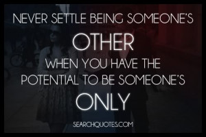 Never settle for being someone's other when you have the potential to ...