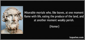 Miserable mortals who, like leaves, at one moment flame with life ...