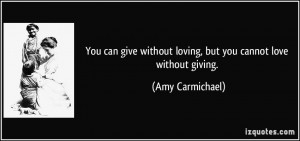 You can give without loving, but you cannot love without giving. - Amy ...