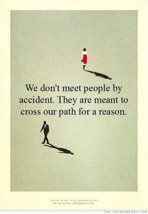 We don't meet people by accident they are meant to cross our path for ...