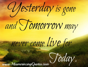 Yesterday-is-gone-tomorrow-may-never-come.jpg