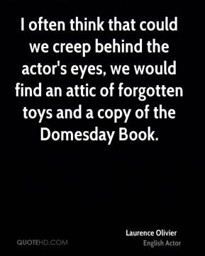 Laurence Olivier - I often think that could we creep behind the actor ...