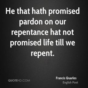 Francis Quarles - He that hath promised pardon on our repentance hat ...