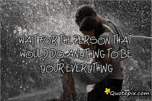 WAIT FOR THE PERSON THAT WOULD DO ANYTHING TO BE YOUR EVERYTHING