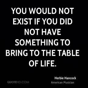 ... not exist if you did not have something to bring to the table of life