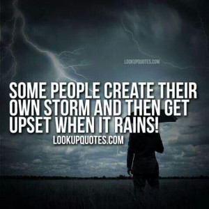 Some people create their own storm and then get upset when it rains!